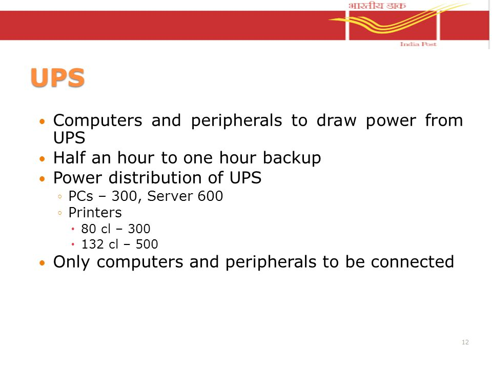 UPS Computers and peripherals to draw power from UPS Half an hour to one hour backup Power distribution of UPS PCs – 300, Server 600 Printers 80 cl – 300 132 cl – 500 Only computers and peripherals to be connected 12