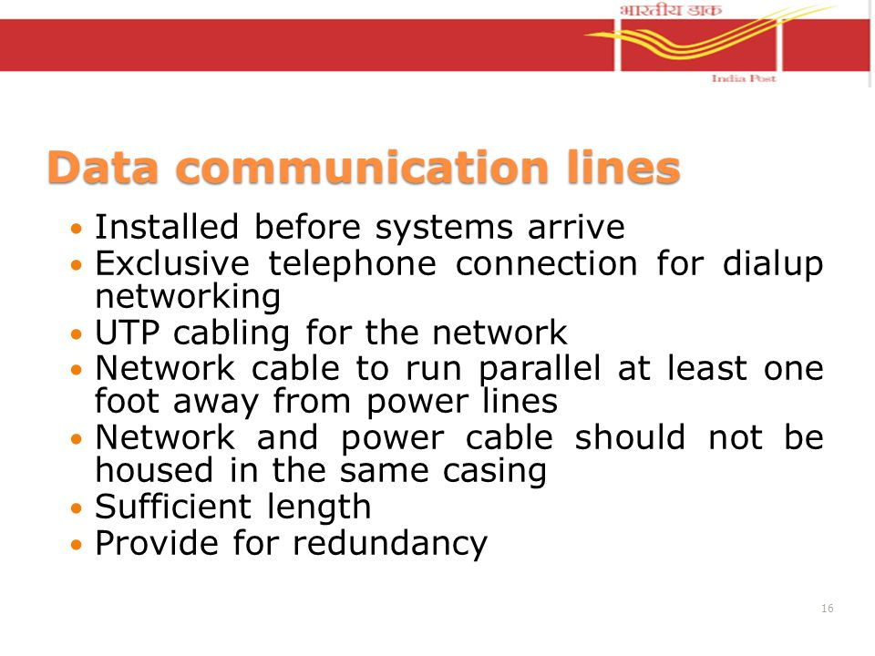 Data communication lines Installed before systems arrive Exclusive telephone connection for dialup networking UTP cabling for the network Network cable to run parallel at least one foot away from power lines Network and power cable should not be housed in the same casing Sufficient length Provide for redundancy 16