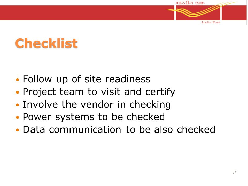 Checklist Follow up of site readiness Project team to visit and certify Involve the vendor in checking Power systems to be checked Data communication to be also checked 17