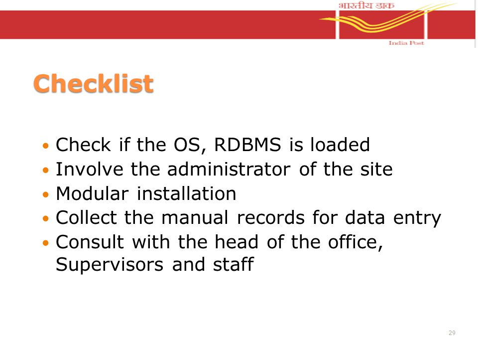 Checklist Check if the OS, RDBMS is loaded Involve the administrator of the site Modular installation Collect the manual records for data entry Consul