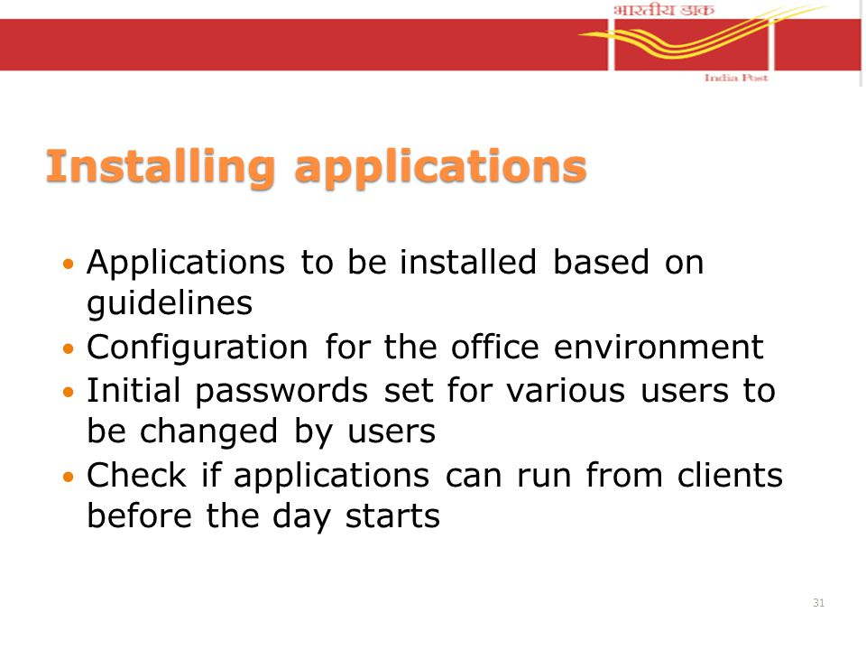 Installing applications Applications to be installed based on guidelines Configuration for the office environment Initial passwords set for various users to be changed by users Check if applications can run from clients before the day starts 31