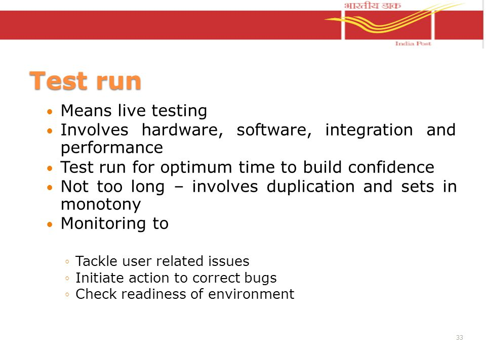 Test run Means live testing Involves hardware, software, integration and performance Test run for optimum time to build confidence Not too long – involves duplication and sets in monotony Monitoring to Tackle user related issues Initiate action to correct bugs Check readiness of environment 33