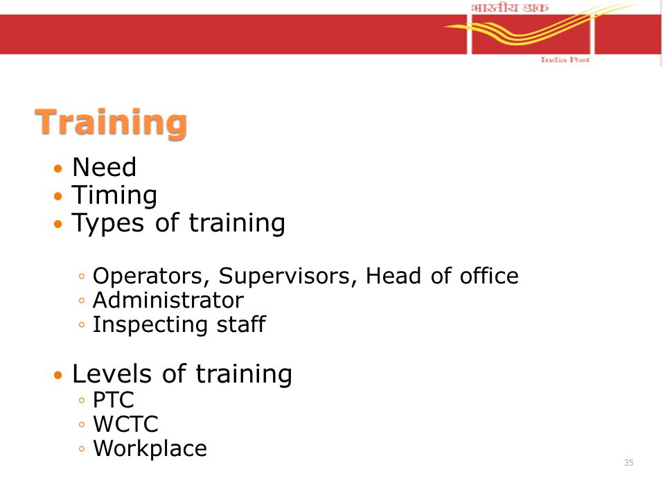 Training Need Timing Types of training Operators, Supervisors, Head of office Administrator Inspecting staff Levels of training PTC WCTC Workplace 35