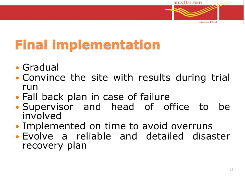 Final implementation Gradual Convince the site with results during trial run Fall back plan in case of failure Supervisor and head of office to be involved Implemented on time to avoid overruns Evolve a reliable and detailed disaster recovery plan 38