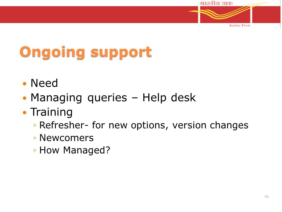 Ongoing support Need Managing queries – Help desk Training Refresher- for new options, version changes Newcomers How Managed? 40