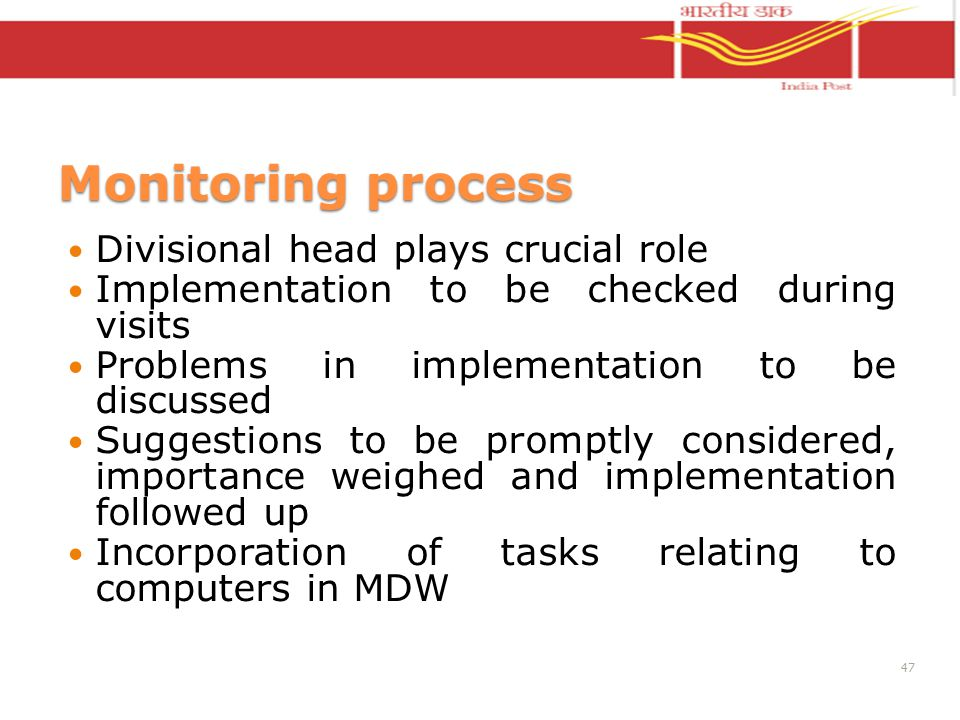 Monitoring process Divisional head plays crucial role Implementation to be checked during visits Problems in implementation to be discussed Suggestions to be promptly considered, importance weighed and implementation followed up Incorporation of tasks relating to computers in MDW 47