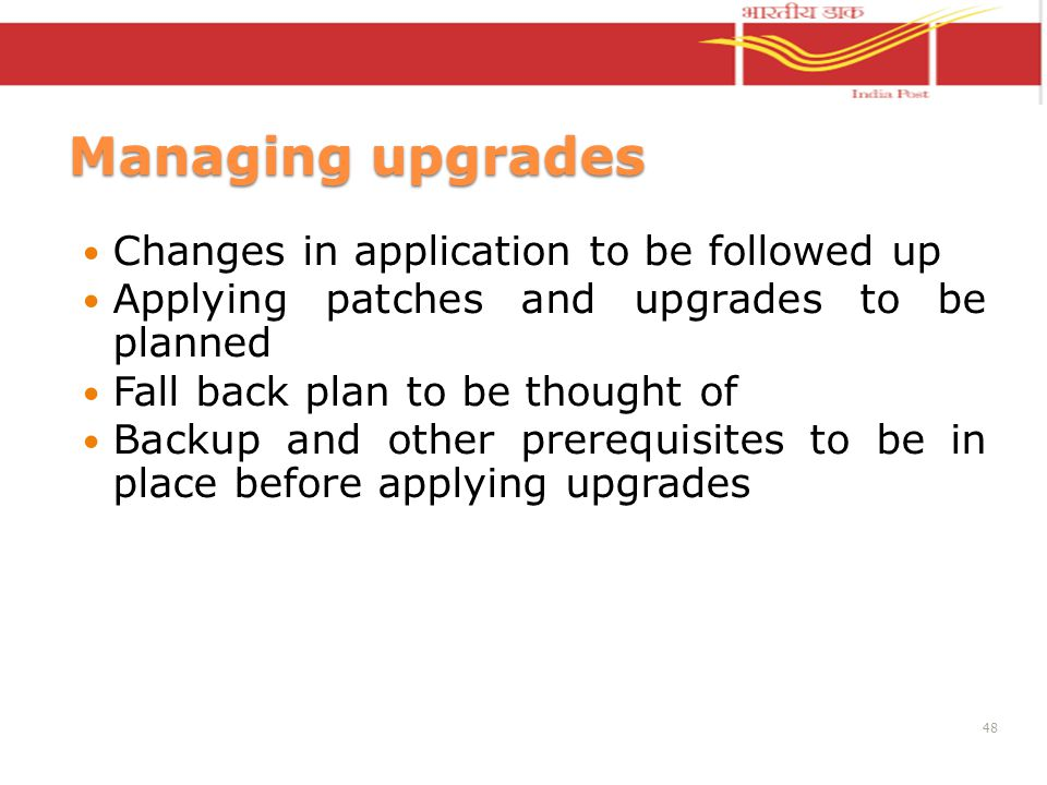 Managing upgrades Changes in application to be followed up Applying patches and upgrades to be planned Fall back plan to be thought of Backup and other prerequisites to be in place before applying upgrades 48