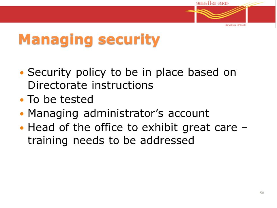 Managing security Security policy to be in place based on Directorate instructions To be tested Managing administrators account Head of the office to exhibit great care – training needs to be addressed 50