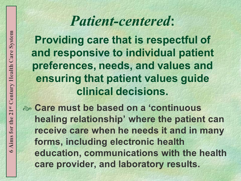 Patient-centered : Providing care that is respectful of and responsive to individual patient preferences, needs, and values and ensuring that patient values guide clinical decisions.