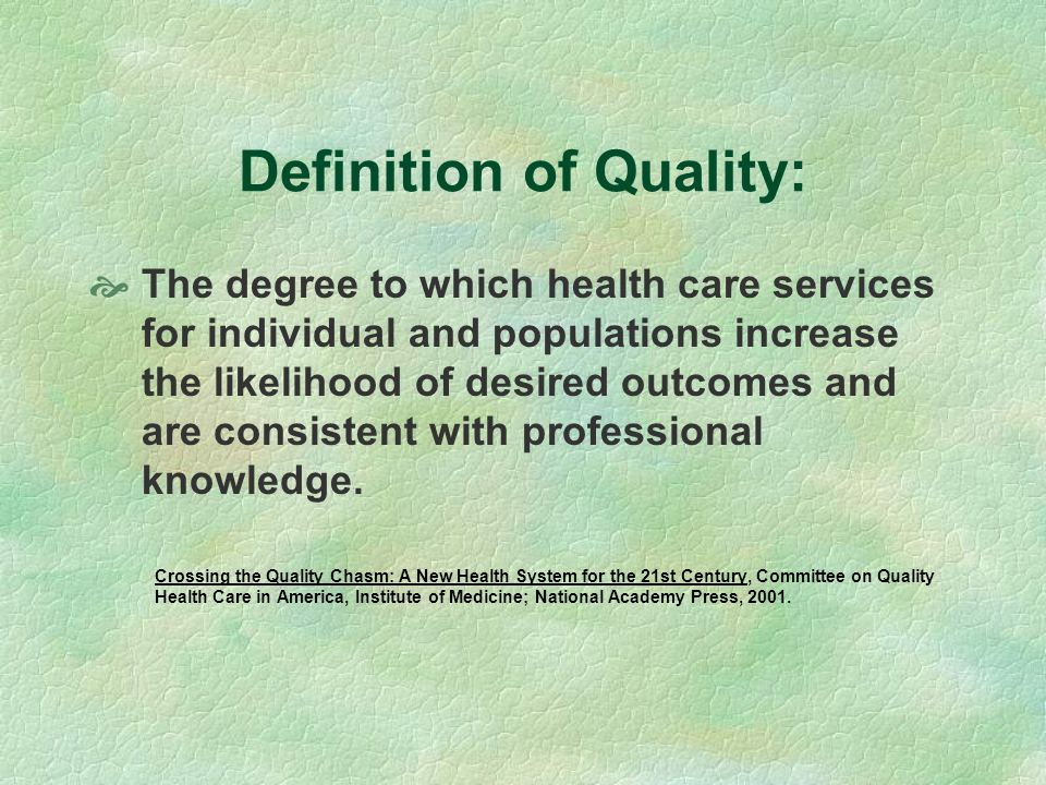 Definition of Quality: The degree to which health care services for individual and populations increase the likelihood of desired outcomes and are consistent with professional knowledge.