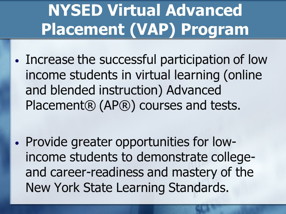 NYSED Virtual Advanced Placement (VAP) Program Goals: enable larger and more diverse groups of students to participate and succeed in virtual learning AP® programs and receive AP® credits, provide enhanced professional development to teachers offering the courses, increase the number of virtual learning AP® courses available to students statewide and, help build increased capacity at the district level to participate in available and expanding virtual learning opportunities.