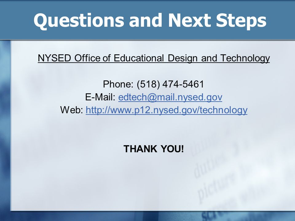 Questions and Next Steps NYSED Office of Educational Design and Technology Phone: (518) 474-5461 E-Mail: edtech@mail.nysed.govedtech@mail.nysed.gov We
