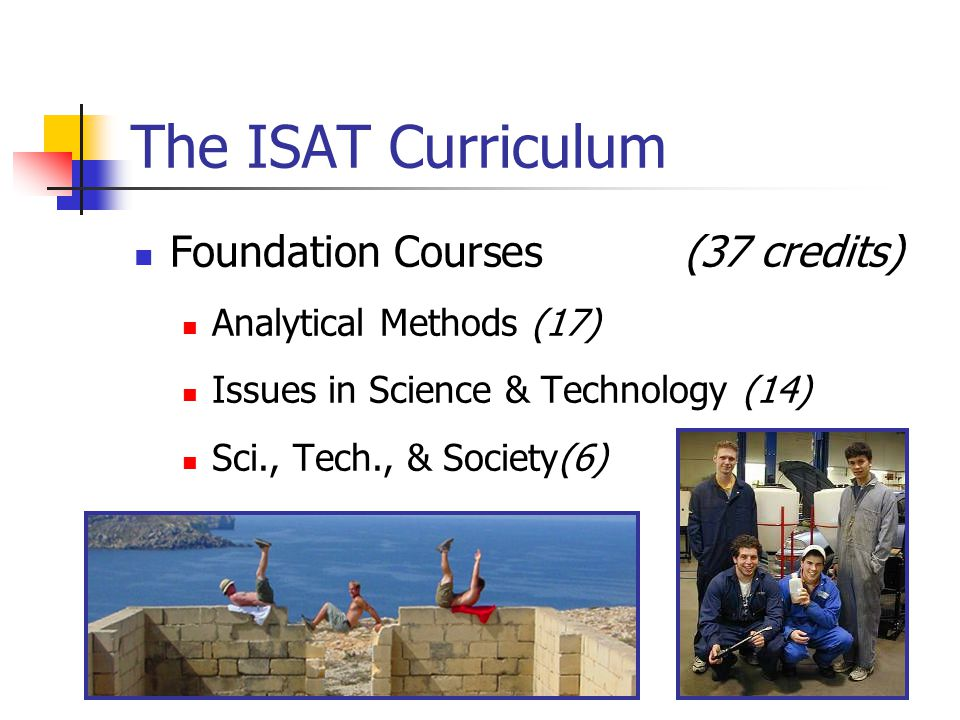 The ISAT Curriculum Foundation Courses(37 credits) Analytical Methods (17) Issues in Science & Technology (14) Sci., Tech., & Society(6)