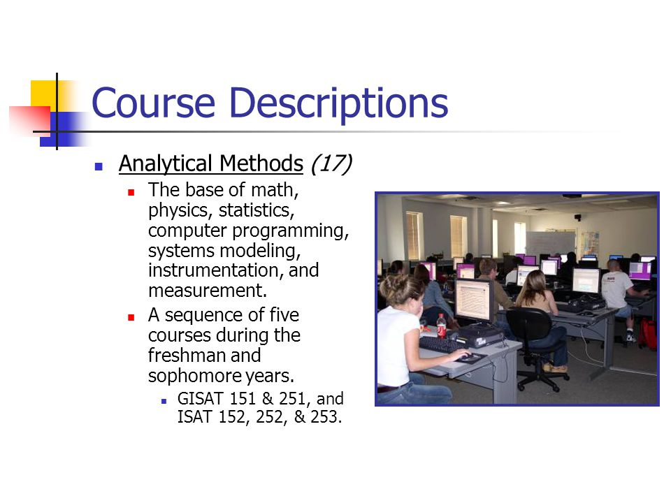 Course Descriptions Analytical Methods (17) The base of math, physics, statistics, computer programming, systems modeling, instrumentation, and measur