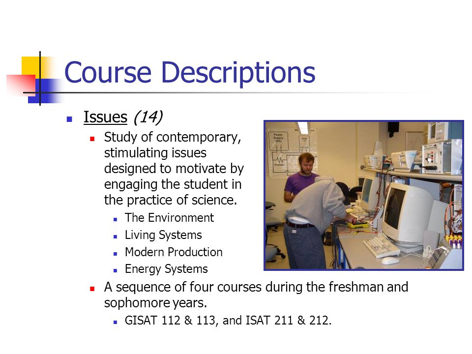 Course Descriptions Issues (14) Study of contemporary, stimulating issues designed to motivate by engaging the student in the practice of science. The