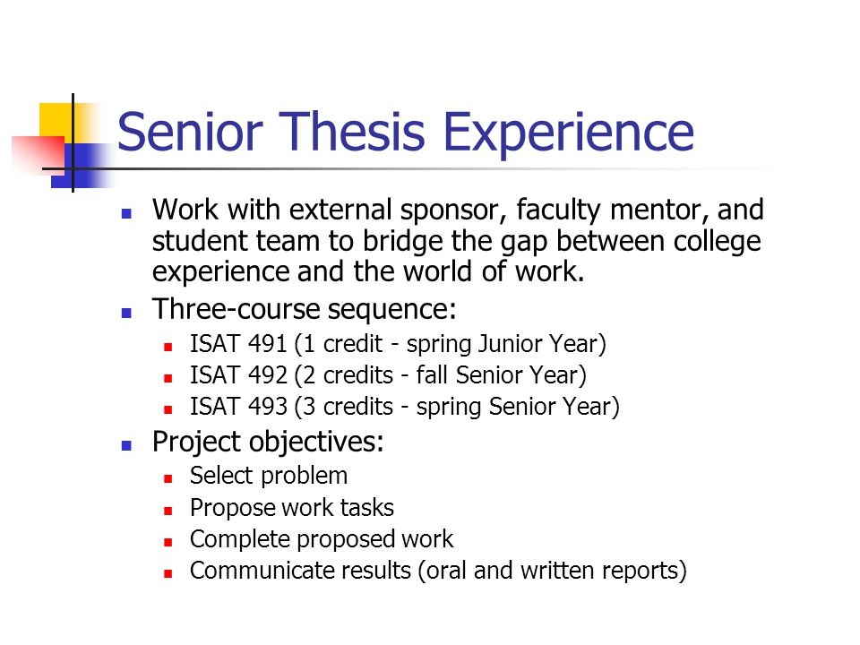 Senior Thesis Experience Work with external sponsor, faculty mentor, and student team to bridge the gap between college experience and the world of wo