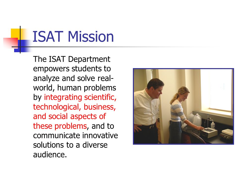 ISAT Mission The ISAT Department empowers students to analyze and solve real- world, human problems by integrating scientific, technological, business, and social aspects of these problems, and to communicate innovative solutions to a diverse audience.