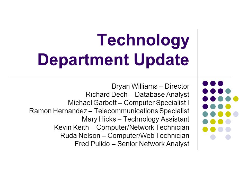 Technology Department Update Bryan Williams – Director Richard Dech – Database Analyst Michael Garbett – Computer Specialist I Ramon Hernandez – Telecommunications Specialist Mary Hicks – Technology Assistant Kevin Keith – Computer/Network Technician Ruda Nelson – Computer/Web Technician Fred Pulido – Senior Network Analyst