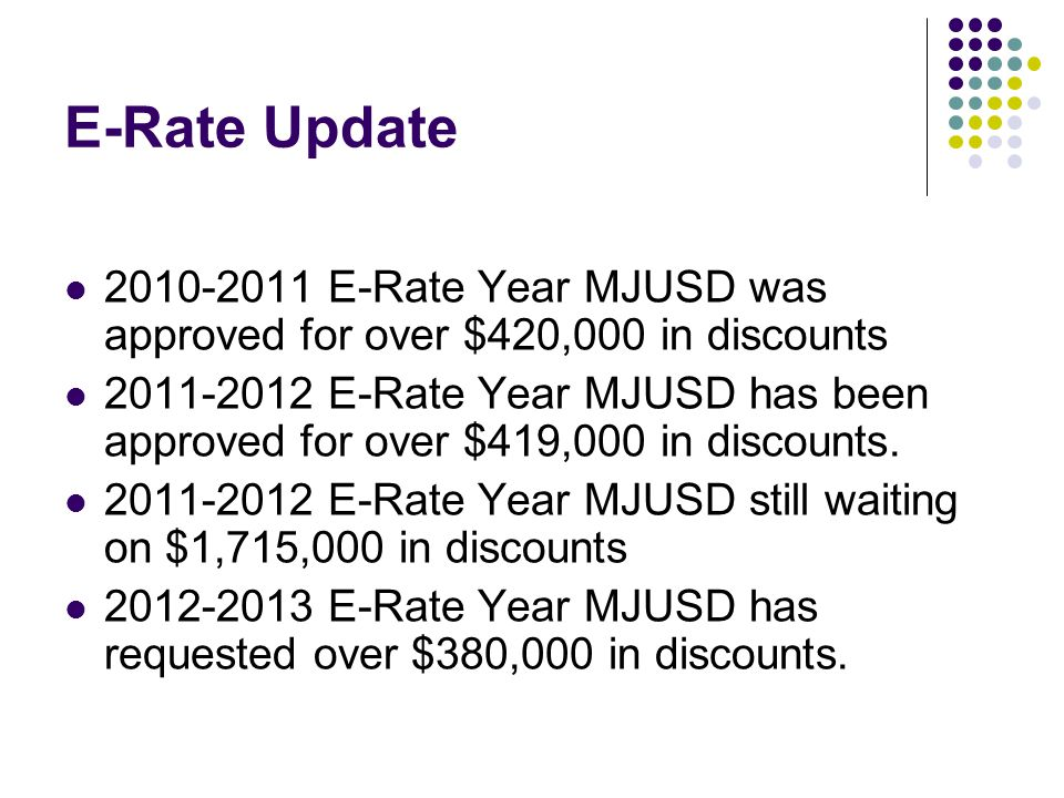 E-Rate Update 2010-2011 E-Rate Year MJUSD was approved for over $420,000 in discounts 2011-2012 E-Rate Year MJUSD has been approved for over $419,000 in discounts.