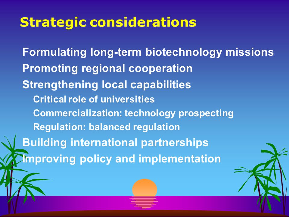 Strategic considerations Formulating long-term biotechnology missions Promoting regional cooperation Strengthening local capabilities Critical role of universities Commercialization: technology prospecting Regulation: balanced regulation Building international partnerships Improving policy and implementation