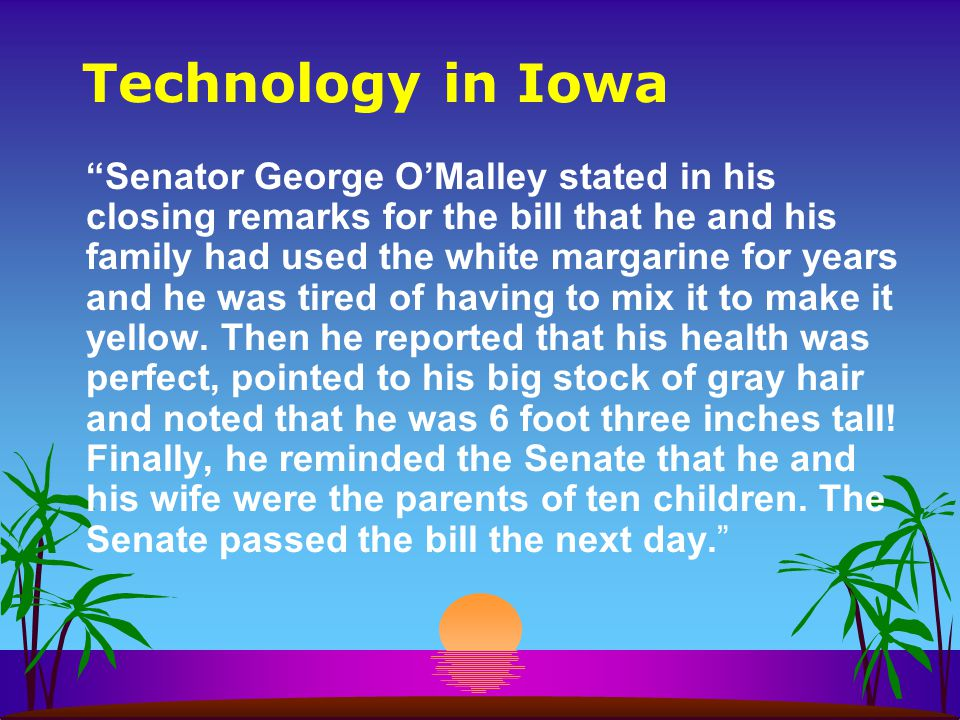 Technology in Iowa Senator George OMalley stated in his closing remarks for the bill that he and his family had used the white margarine for years and he was tired of having to mix it to make it yellow.