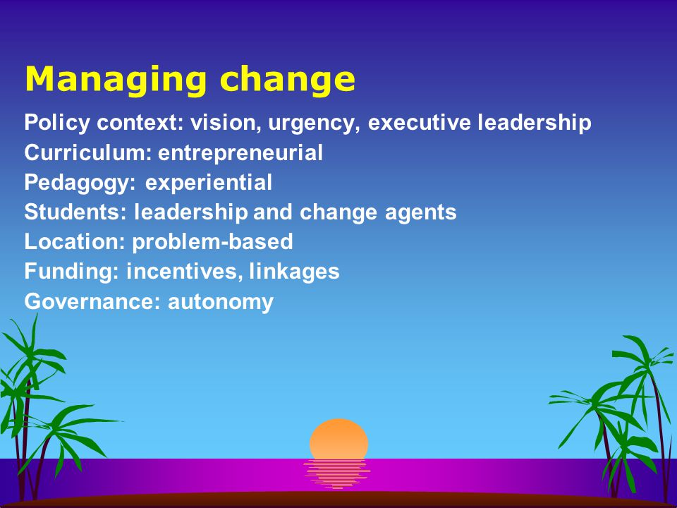 Managing change Policy context: vision, urgency, executive leadership Curriculum: entrepreneurial Pedagogy: experiential Students: leadership and change agents Location: problem-based Funding: incentives, linkages Governance: autonomy