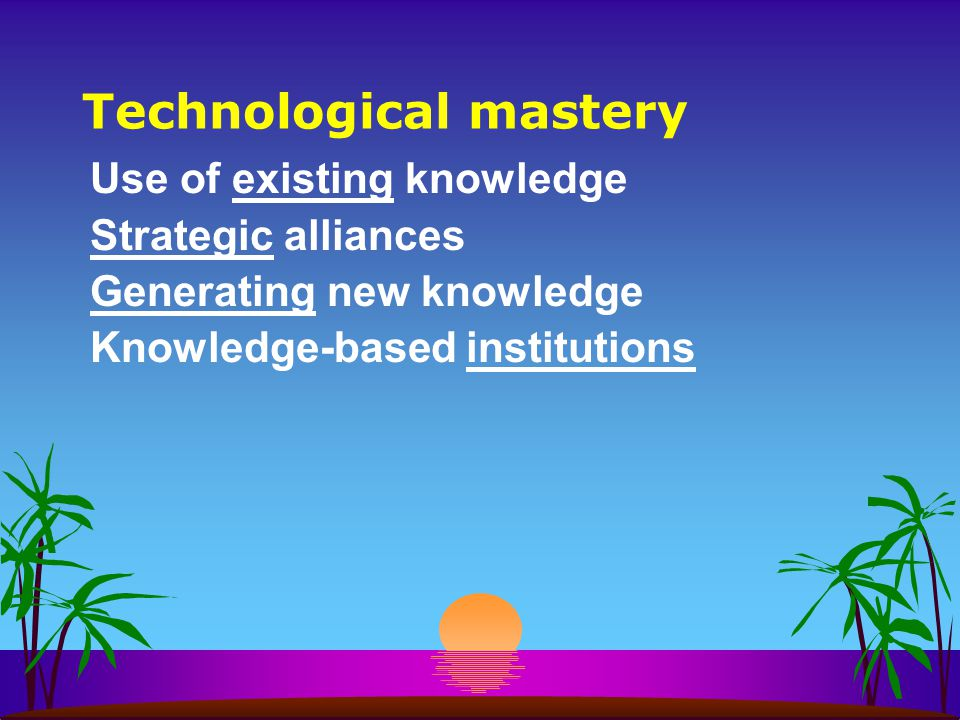 Technological mastery Use of existing knowledge Strategic alliances Generating new knowledge Knowledge-based institutions