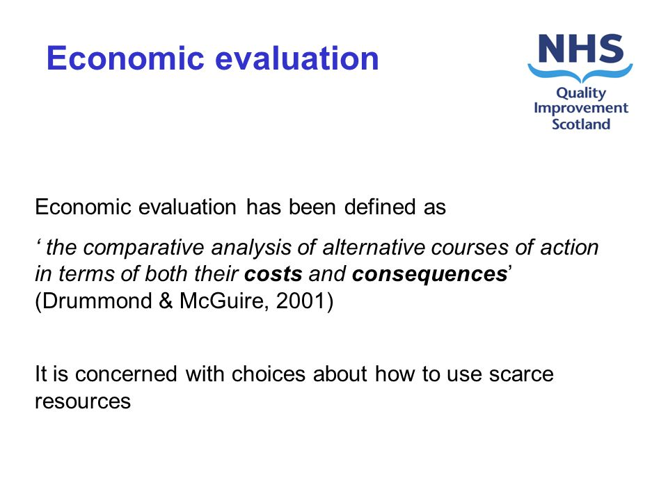 Economic evaluation has been defined as the comparative analysis of alternative courses of action in terms of both their costs and consequences (Drummond & McGuire, 2001) It is concerned with choices about how to use scarce resources Economic evaluation
