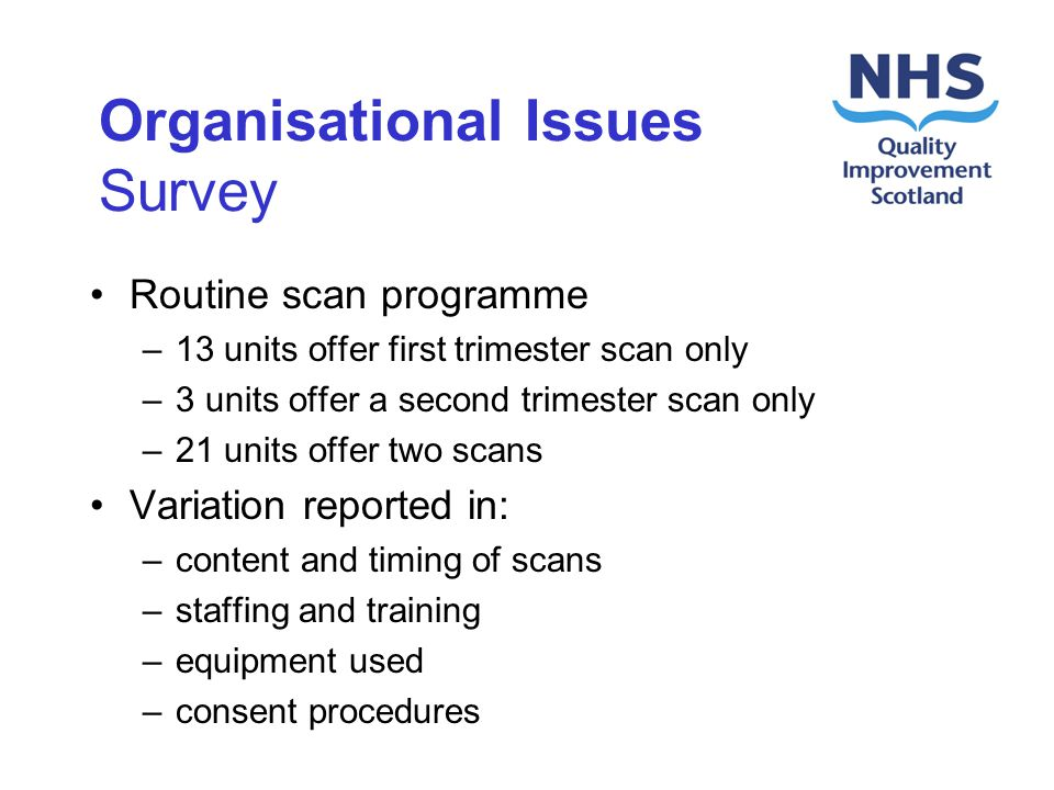Organisational Issues Survey Routine scan programme –13 units offer first trimester scan only –3 units offer a second trimester scan only –21 units offer two scans Variation reported in: –content and timing of scans –staffing and training –equipment used –consent procedures
