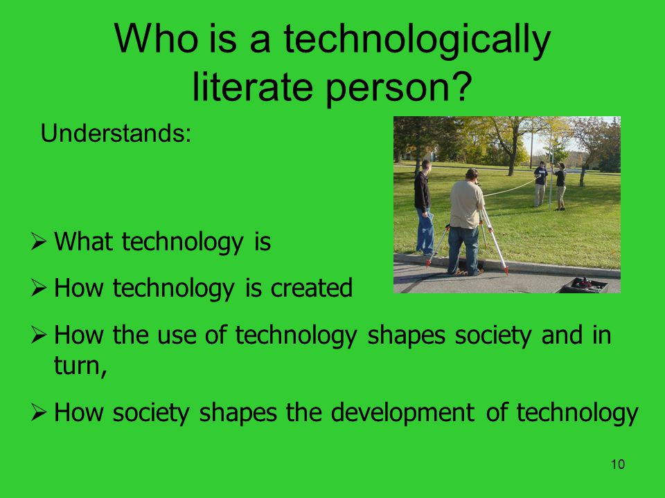 10 Who is a technologically literate person? Understands: What technology is How technology is created How the use of technology shapes society and in