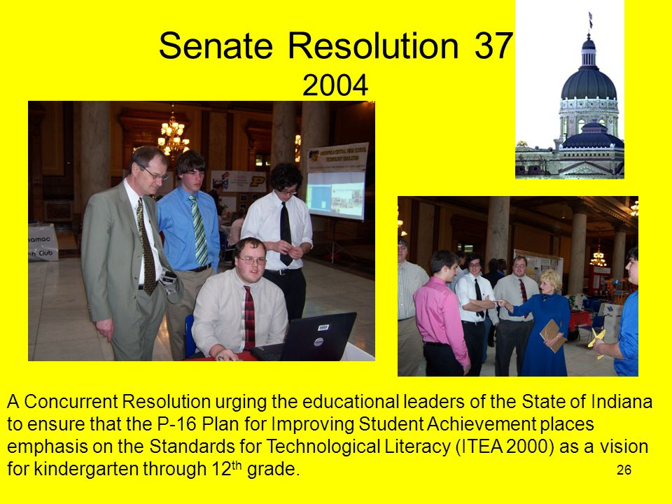 26 Senate Resolution 37 2004 A Concurrent Resolution urging the educational leaders of the State of Indiana to ensure that the P-16 Plan for Improving Student Achievement places emphasis on the Standards for Technological Literacy (ITEA 2000) as a vision for kindergarten through 12 th grade.