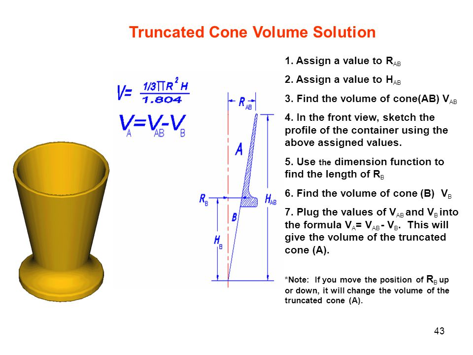43 Truncated Cone Volume Solution 1. Assign a value to R AB 2. Assign a value to H AB 3. Find the volume of cone(AB) V AB 4. In the front view, sketch