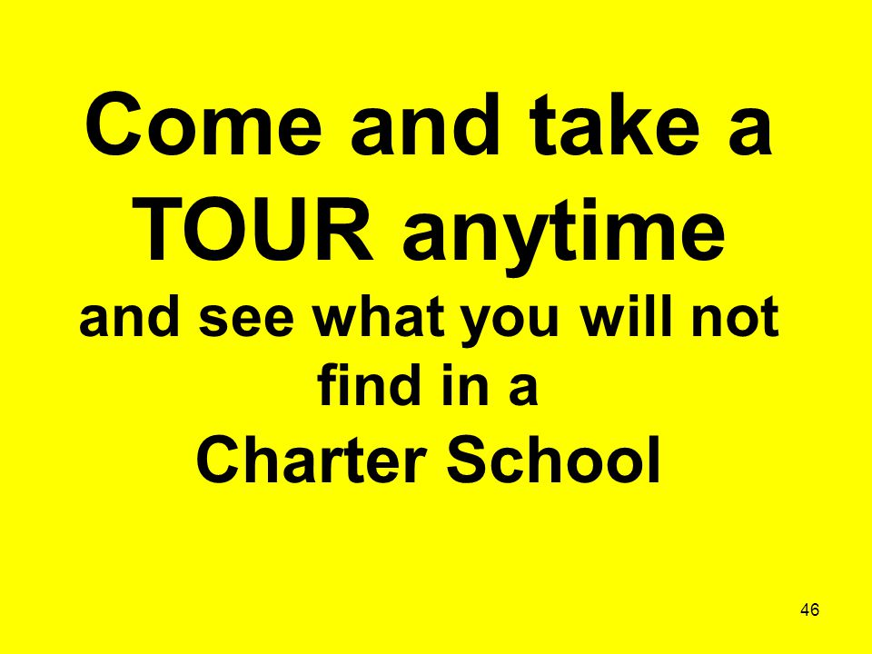 46 Come and take a TOUR anytime and see what you will not find in a Charter School