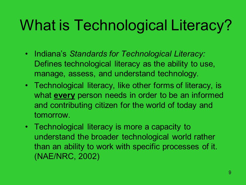 9 What is Technological Literacy? Indianas Standards for Technological Literacy: Defines technological literacy as the ability to use, manage, assess,