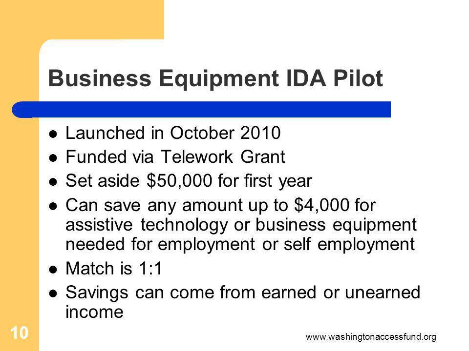10 Business Equipment IDA Pilot Launched in October 2010 Funded via Telework Grant Set aside $50,000 for first year Can save any amount up to $4,000 for assistive technology or business equipment needed for employment or self employment Match is 1:1 Savings can come from earned or unearned income 10 www.washingtonaccessfund.org