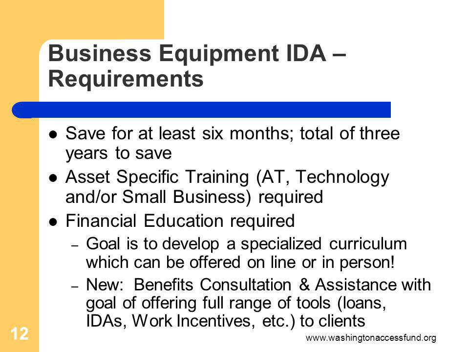 12 Business Equipment IDA – Requirements Save for at least six months; total of three years to save Asset Specific Training (AT, Technology and/or Small Business) required Financial Education required – Goal is to develop a specialized curriculum which can be offered on line or in person.
