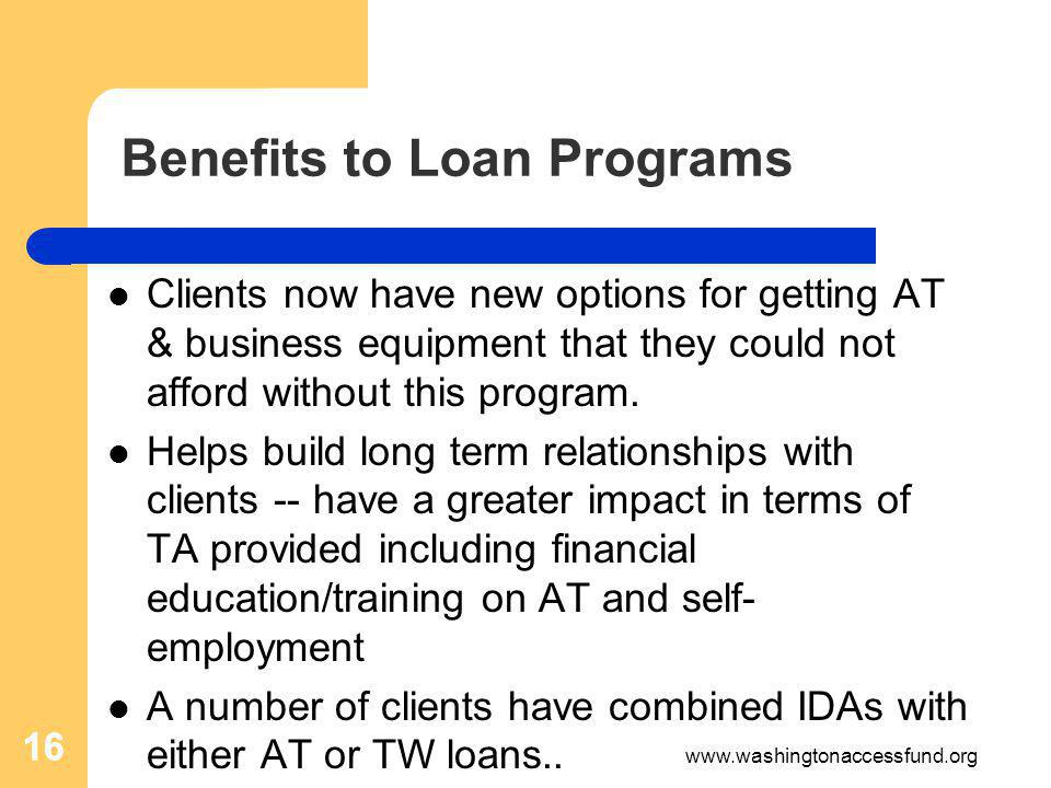 16 Benefits to Loan Programs Clients now have new options for getting AT & business equipment that they could not afford without this program.