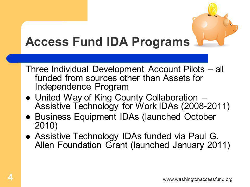 4 Access Fund IDA Programs Three Individual Development Account Pilots – all funded from sources other than Assets for Independence Program United Way of King County Collaboration – Assistive Technology for Work IDAs (2008-2011) Business Equipment IDAs (launched October 2010) Assistive Technology IDAs funded via Paul G.