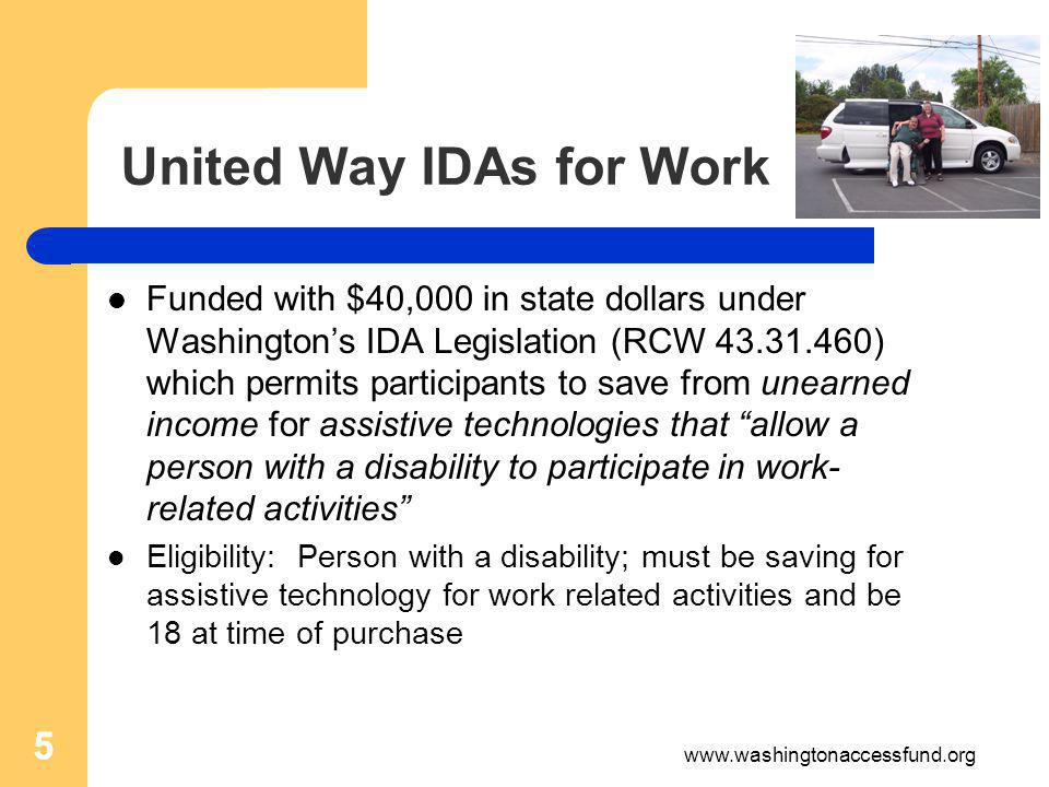 5 United Way IDAs for Work Funded with $40,000 in state dollars under Washingtons IDA Legislation (RCW 43.31.460) which permits participants to save from unearned income for assistive technologies that allow a person with a disability to participate in work- related activities Eligibility: Person with a disability; must be saving for assistive technology for work related activities and be 18 at time of purchase 5 www.washingtonaccessfund.org