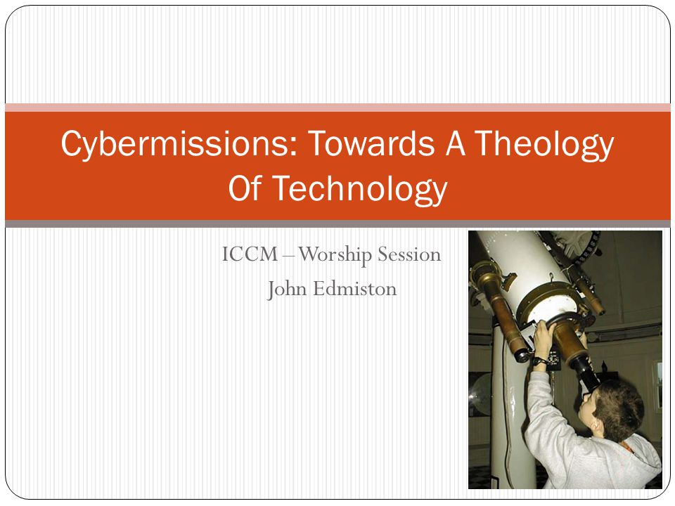 ICCM – Worship Session John Edmiston Cybermissions: Towards A Theology Of Technology