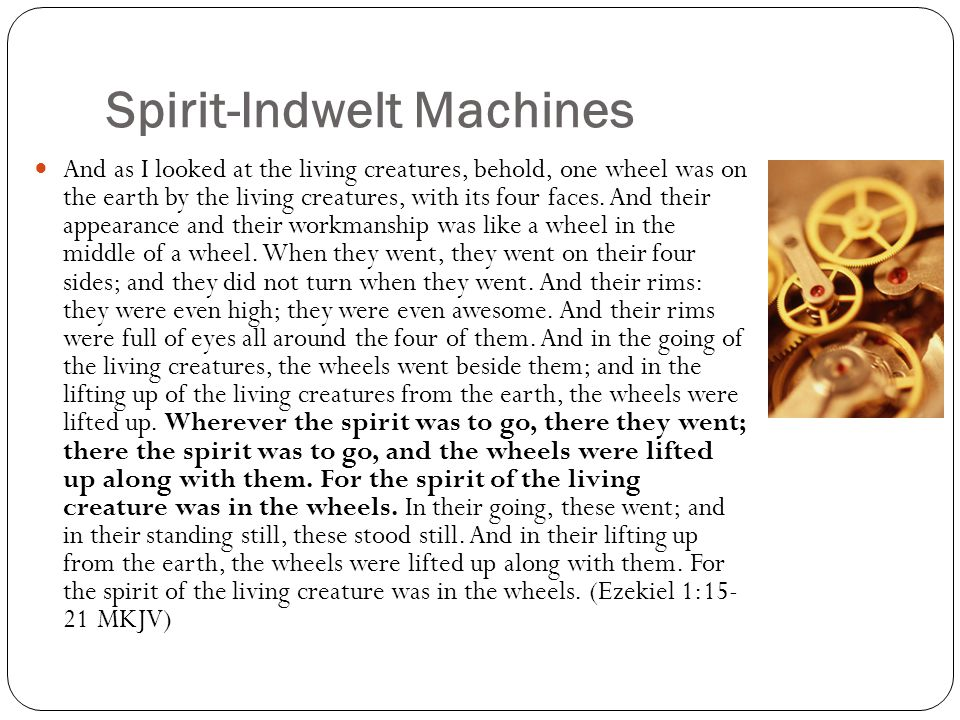 Spirit-Indwelt Machines And as I looked at the living creatures, behold, one wheel was on the earth by the living creatures, with its four faces. And