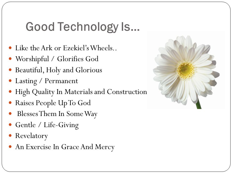 Good Technology Is… Like the Ark or Ezekiels Wheels.. Worshipful / Glorifies God Beautiful, Holy and Glorious Lasting / Permanent High Quality In Mate