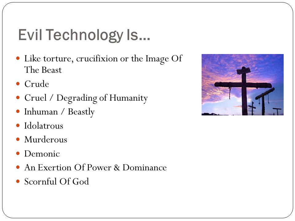 Evil Technology Is… Like torture, crucifixion or the Image Of The Beast Crude Cruel / Degrading of Humanity Inhuman / Beastly Idolatrous Murderous Demonic An Exertion Of Power & Dominance Scornful Of God
