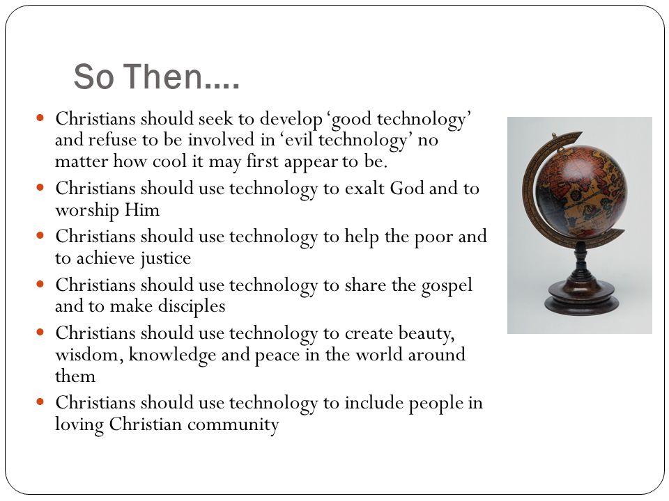 So Then…. Christians should seek to develop good technology and refuse to be involved in evil technology no matter how cool it may first appear to be.