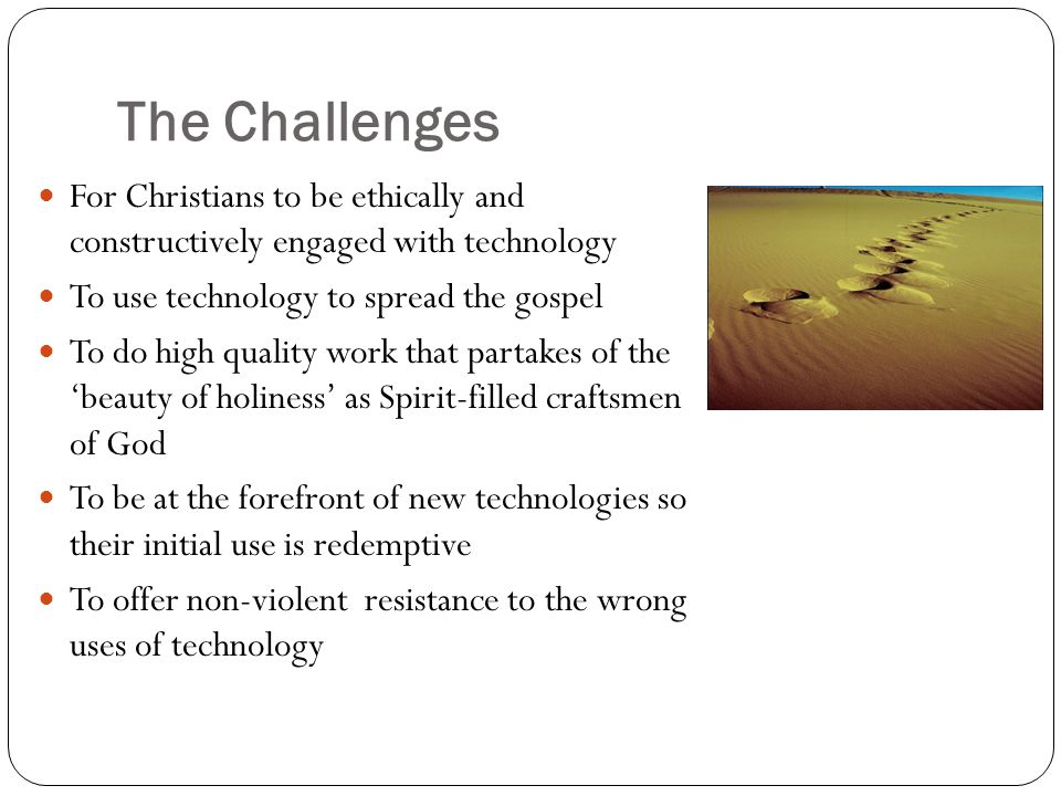 The Challenges For Christians to be ethically and constructively engaged with technology To use technology to spread the gospel To do high quality wor