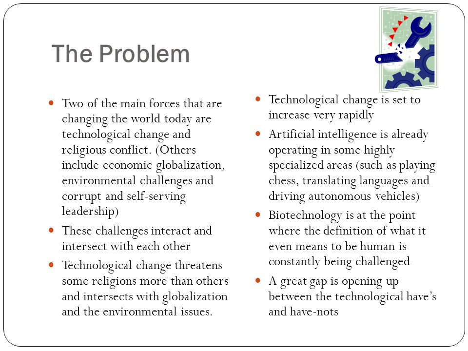 The Problem Two of the main forces that are changing the world today are technological change and religious conflict. (Others include economic globali