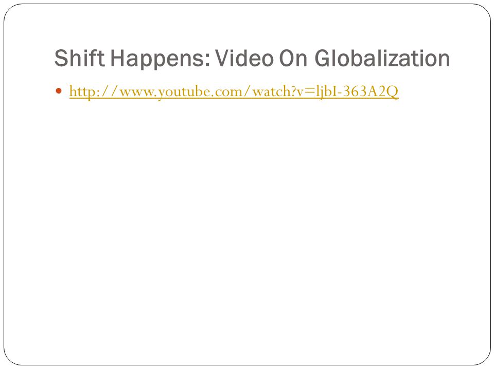 Shift Happens: Video On Globalization http://www.youtube.com/watch v=ljbI-363A2Q