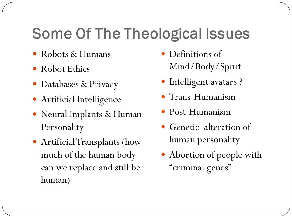 Some Of The Theological Issues Robots & Humans Robot Ethics Databases & Privacy Artificial Intelligence Neural Implants & Human Personality Artificial
