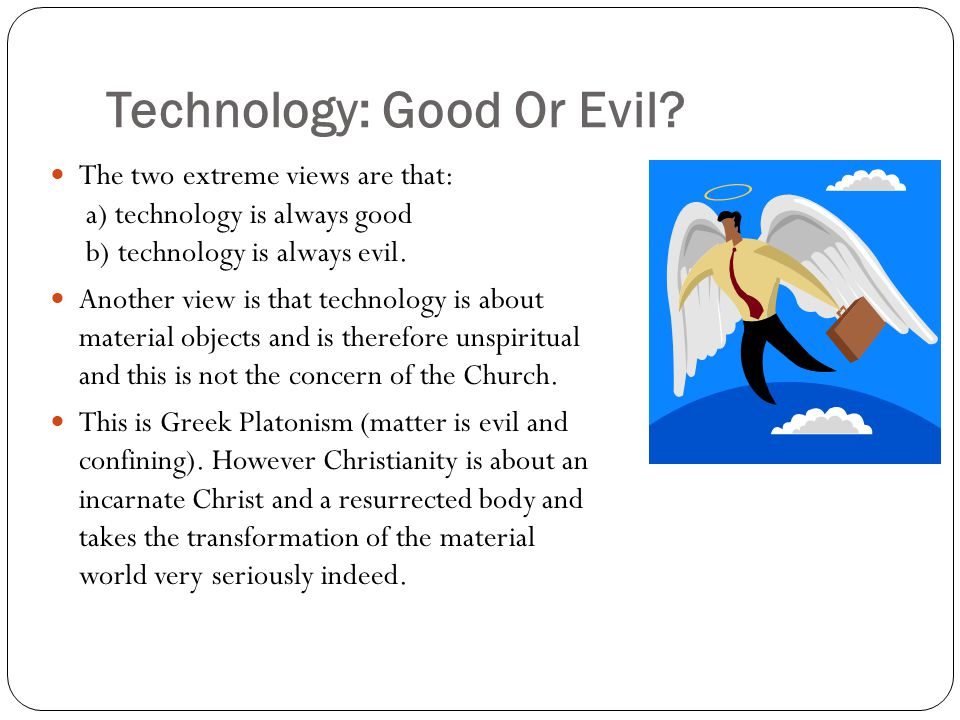 Technology: Good Or Evil? The two extreme views are that: a) technology is always good b) technology is always evil. Another view is that technology i