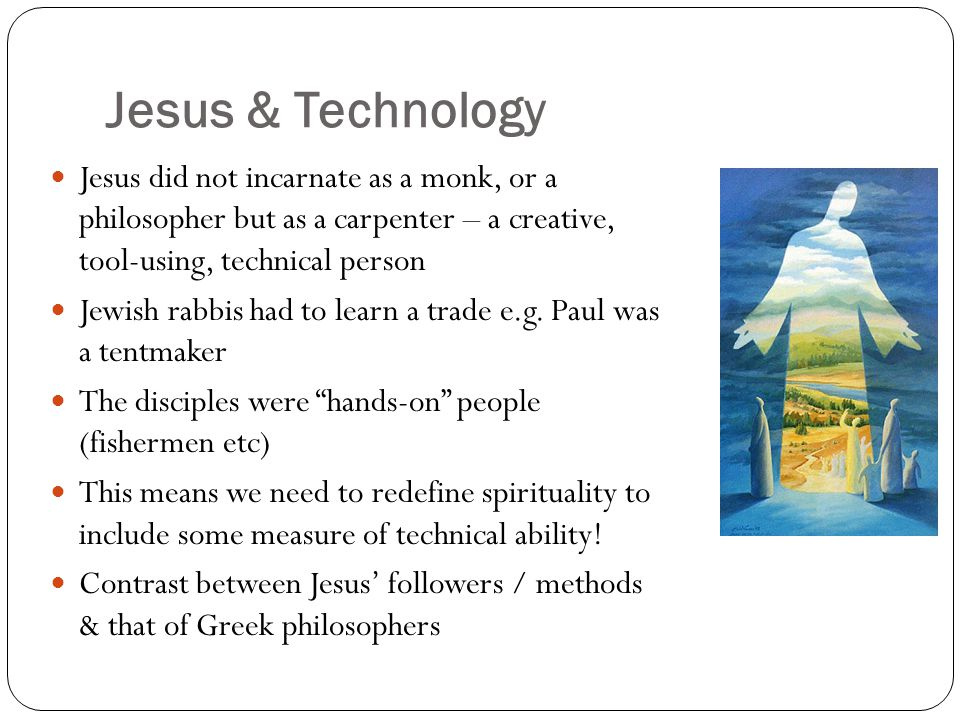 Jesus & Technology Jesus did not incarnate as a monk, or a philosopher but as a carpenter – a creative, tool-using, technical person Jewish rabbis had